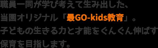職員一同が学び考えて生み出した、当園オリジナル「最GO-kids教育」。子どもの生きる力と才能をぐんぐん伸ばす保育を目指します。